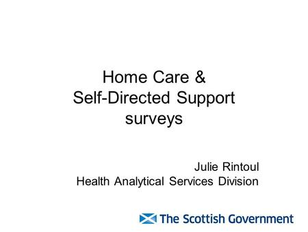 Home Care & Self-Directed Support surveys Julie Rintoul Health Analytical Services Division.