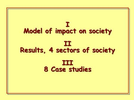 I Model of impact on society II Results, 4 sectors of society III 8 Case studies I Model of impact on society II Results, 4 sectors of society III 8 Case.
