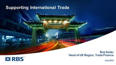 July 2012 Supporting International Trade Rob Keller Head of UK Region, Trade Finance.
