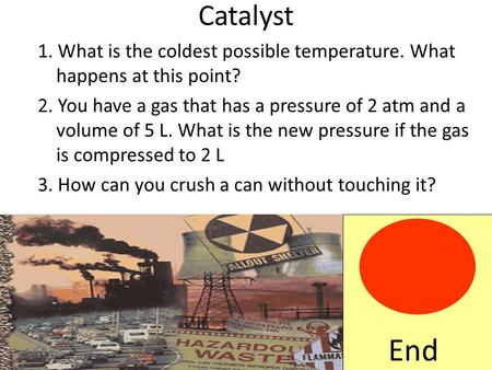 Catalyst 1. What is the coldest possible temperature. What happens at this point? 2. You have a gas that has a pressure of 2 atm and a volume of 5 L. What.