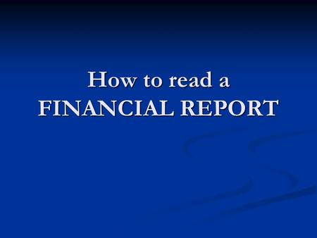 How to read a FINANCIAL REPORT. Components of an Annual Report 1. Letter to Shareholders- gives a broad overview of the company's business and financial.