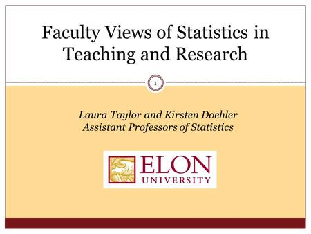 Faculty Views of Statistics in Teaching and Research Laura Taylor and Kirsten Doehler Assistant Professors of Statistics 1.