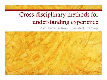 Cross-disciplinary methods for understanding experience Clare Hooper, Eindhoven University of Technology.