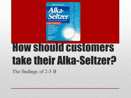 How should customers take their Alka-Seltzer? The findings of 2-3 B.