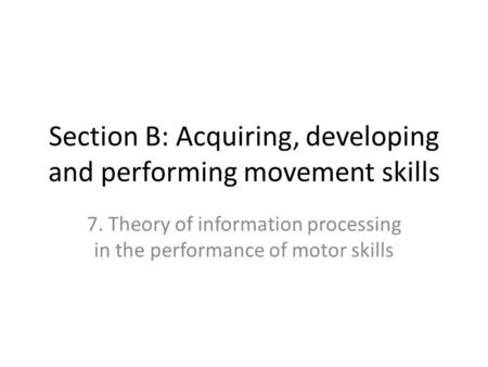 Section B: Acquiring, developing and performing movement skills 7. Theory of information processing in the performance of motor skills.