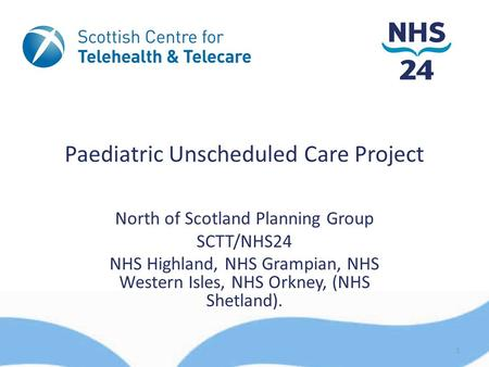 Paediatric Unscheduled Care Project North of Scotland Planning Group SCTT/NHS24 NHS Highland, NHS Grampian, NHS Western Isles, NHS Orkney, (NHS Shetland).