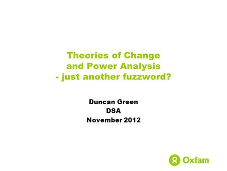 Theories of Change and Power Analysis - just another fuzzword? Duncan Green DSA November 2012.