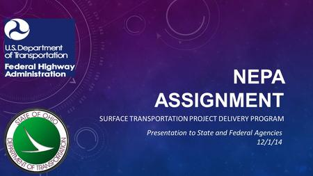 NEPA ASSIGNMENT SURFACE TRANSPORTATION PROJECT DELIVERY PROGRAM Presentation to State and Federal Agencies 12/1/14.