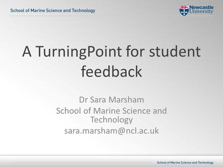 A TurningPoint for student feedback Dr Sara Marsham School of Marine Science and Technology