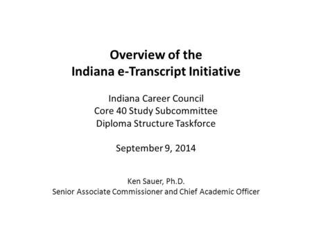 Overview of the Indiana e-Transcript Initiative Indiana Career Council Core 40 Study Subcommittee Diploma Structure Taskforce September 9, 2014 Ken Sauer,