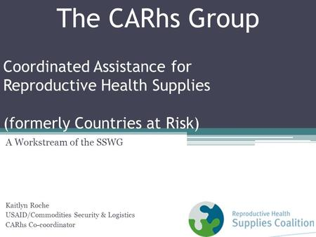 Coordinated Assistance for Reproductive Health Supplies (formerly Countries at Risk) A Workstream of the SSWG Kaitlyn Roche USAID/Commodities Security.