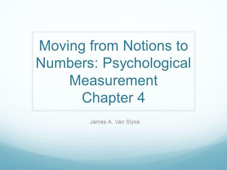 Moving from Notions to Numbers: Psychological Measurement Chapter 4 James A. Van Slyke.