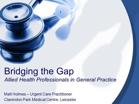 Bridging the Gap Allied Health Professionals in General Practice Matt Holmes – Urgent Care Practitioner Clarendon Park Medical Centre, Leicester.