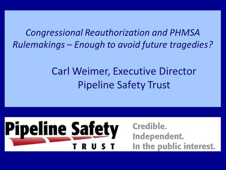 Congressional Reauthorization and PHMSA Rulemakings – Enough to avoid future tragedies? Carl Weimer, Executive Director Pipeline Safety Trust.