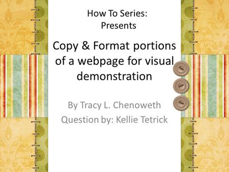 Copy & Format portions of a webpage for visual demonstration By Tracy L. Chenoweth Question by: Kellie Tetrick How To Series: Presents.