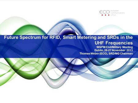 Future Spectrum for RFID, Smart Metering and SRDs in the UHF Frequencies WGFM Civil/Military Meeting Dublin, 26-27 November 2013 Thomas Weber (ECO), SRD/MG.