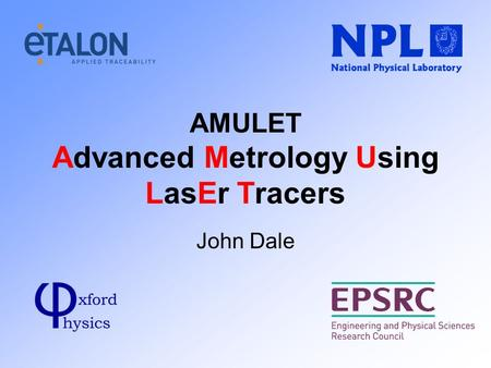 AMULET Advanced Metrology Using LasEr Tracers John Dale.