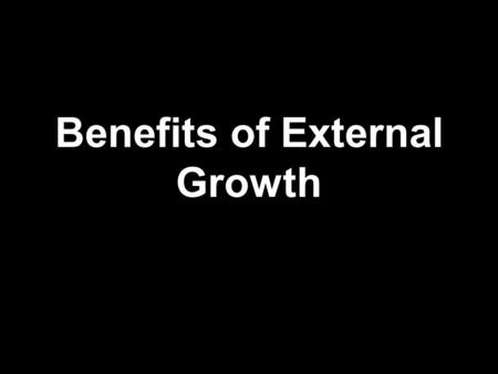 Benefits of External Growth. Faster way to grow and evolve  E.g. if a chain of supermarkets merges with another chain, then this is much quicker than.
