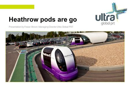 Heathrow pods are go Presentation by Fraser Brown, Managing Director Ultra Global PRT.