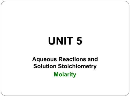 UNIT 5 Aqueous Reactions and Solution Stoichiometry Molarity.