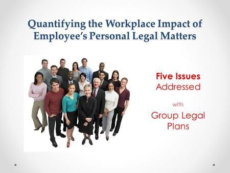 Quantifying the Workplace Impact of Employee's Personal Legal Matters Five Issues Addressed with Group Legal Plans.
