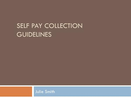 SELF PAY COLLECTION GUIDELINES Julie Smith. How do we differ? We don't do Point of Service Collections Patient friendly scripting used in phone calls.