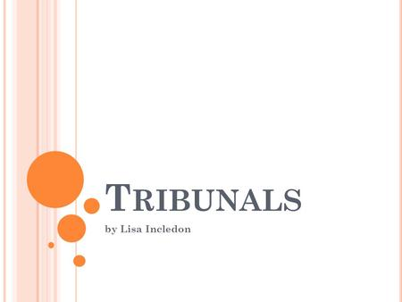 T RIBUNALS by Lisa Incledon. T RIBUNALS Limited jurisdiction to deal with a particular area of the law Decisions usually by a panel of Legally qualified.