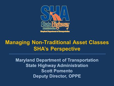 Managing Non-Traditional Asset Classes Managing Non-Traditional Asset Classes SHA's Perspective Maryland Department of Transportation State Highway Administration.