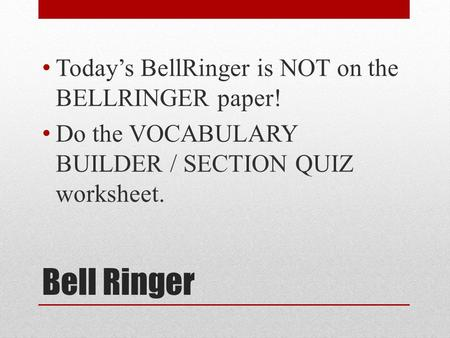 Bell Ringer Today's BellRinger is NOT on the BELLRINGER paper! Do the VOCABULARY BUILDER / SECTION QUIZ worksheet.