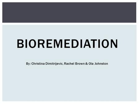 BIOREMEDIATION By: Christina Dimitrijevic, Rachel Brown & Ola Johnston.