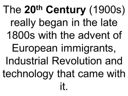 The 20 th Century (1900s) really began in the late 1800s with the advent of European immigrants, Industrial Revolution and technology that came with it.