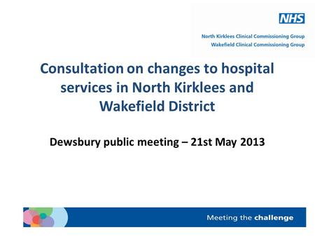 Consultation on changes to hospital services in North Kirklees and Wakefield District Dewsbury public meeting – 21st May 2013.