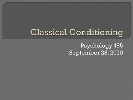 Psychology 485 September 28, 2010.  Introduction & History  Three major questions: What is learned? Why learn through classical conditioning? How does.