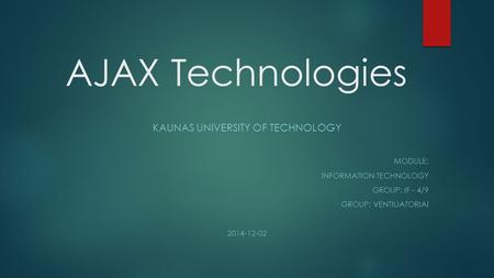 AJAX Technologies KAUNAS UNIVERSITY OF TECHNOLOGY MODULE: INFORMATION TECHNOLOGY GROUP: IF - 4/9 GROUP: VENTILIATORIAI 2014-12-02.