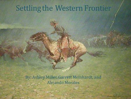 Settling theWestern Frontier By: Ashley Miller, Garrett Meinhardt, and Alejando Morales.