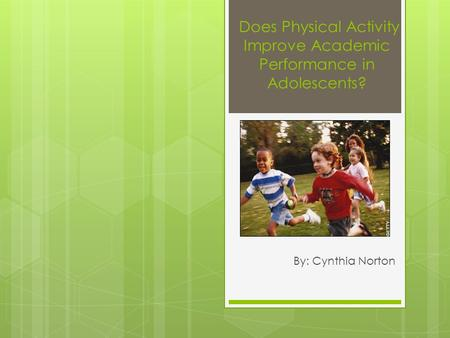 Does Physical Activity Improve Academic Performance in Adolescents? By: Cynthia Norton.