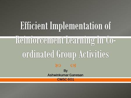  By Ashwinkumar Ganesan CMSC 601.  Reinforcement Learning  Problem Statement  Proposed Method  Conclusions.