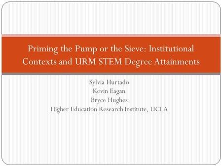 Sylvia Hurtado Kevin Eagan Bryce Hughes Higher Education Research Institute, UCLA Priming the Pump or the Sieve: Institutional Contexts and URM STEM Degree.