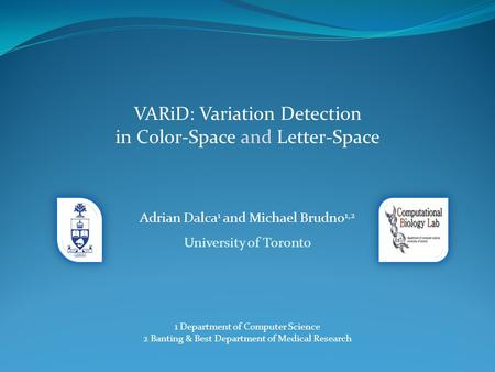 VARiD: Variation Detection in Color-Space and Letter-Space Adrian Dalca 1 and Michael Brudno 1,2 University of Toronto 1 Department of Computer Science.
