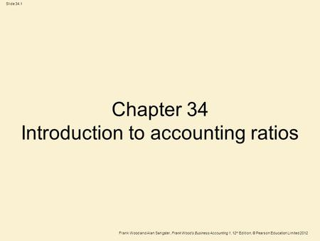 Frank Wood and Alan Sangster, Frank Wood's Business Accounting 1, 12 th Edition, © Pearson Education Limited 2012 Slide 34.1 Chapter 34 Introduction to.