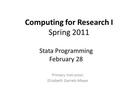 Computing for Research I Spring 2011 Primary Instructor: Elizabeth Garrett-Mayer Stata Programming February 28.