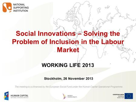 Social Innovations – Solving the Problem of Inclusion in the Labour Market WORKING LIFE 2013 Stockholm, 26 November 2013 The meeting is co-financed by.
