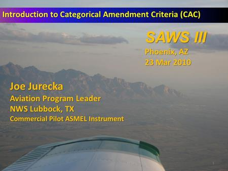 1 Introduction to Categorical Amendment Criteria (CAC) Joe Jurecka Aviation Program Leader NWS Lubbock, TX Commercial Pilot ASMEL Instrument SAWS III Phoenix,