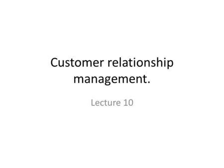 Customer relationship management. Lecture 10. Customer Relationship Management Systems (CRM) Capture, consolidate, analyze customer data and distribute.
