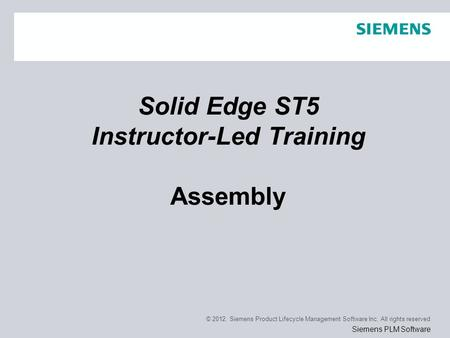 © 2012. Siemens Product Lifecycle Management Software Inc. All rights reserved Siemens PLM Software Solid Edge ST5 Instructor-Led Training Assembly.