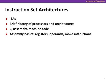 University of Washington Instruction Set Architectures ISAs Brief history of processors and architectures C, assembly, machine code Assembly basics: registers,