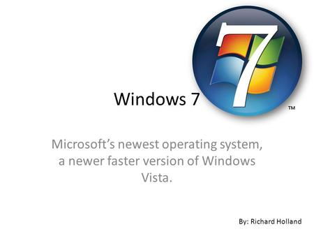 Microsoft's newest operating system, a newer faster version of Windows Vista. By: Richard Holland Windows 7.