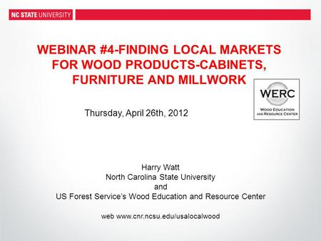 WEBINAR #4-FINDING LOCAL MARKETS FOR WOOD PRODUCTS-CABINETS, FURNITURE AND MILLWORK Harry Watt North Carolina State University and US Forest Service's.