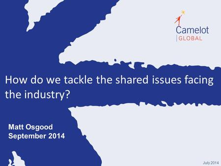 How do we tackle the shared issues facing the industry? July 2014 Matt Osgood September 2014.