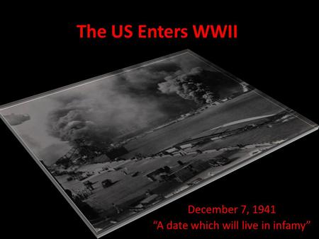 "The US Enters WWII December 7, 1941 ""A date which will live in infamy"""